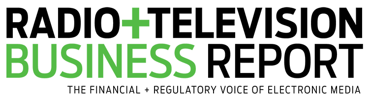 Radio & Television Business Report - The Financial + Regulatory Voice of Electronic Media